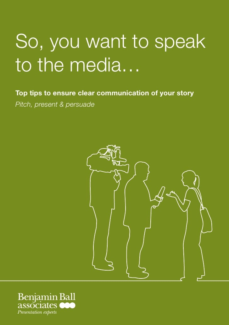 So, you want to speak to the media… Top tips to ensure clear communication of your story Pitch, present & persuade     Pre...