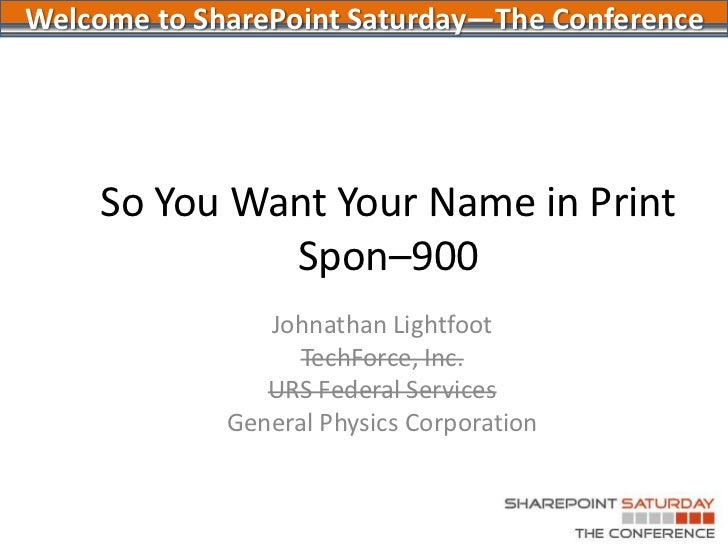 So You Want Your Name in PrintSpon–900<br />Johnathan Lightfoot<br />TechForce, Inc.<br />URS Federal Services<br />Genera...