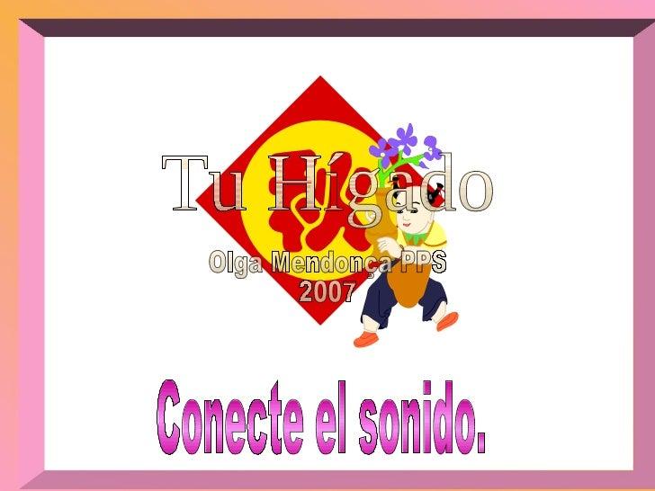 Olga Mendonça PPS 2007 Tu Hígado Conecte el sonido.