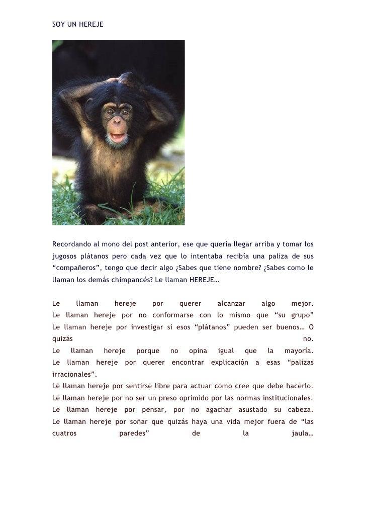 SOY UN HEREJE     Recordando al mono del post anterior, ese que quería llegar arriba y tomar los jugosos plátanos pero cad...