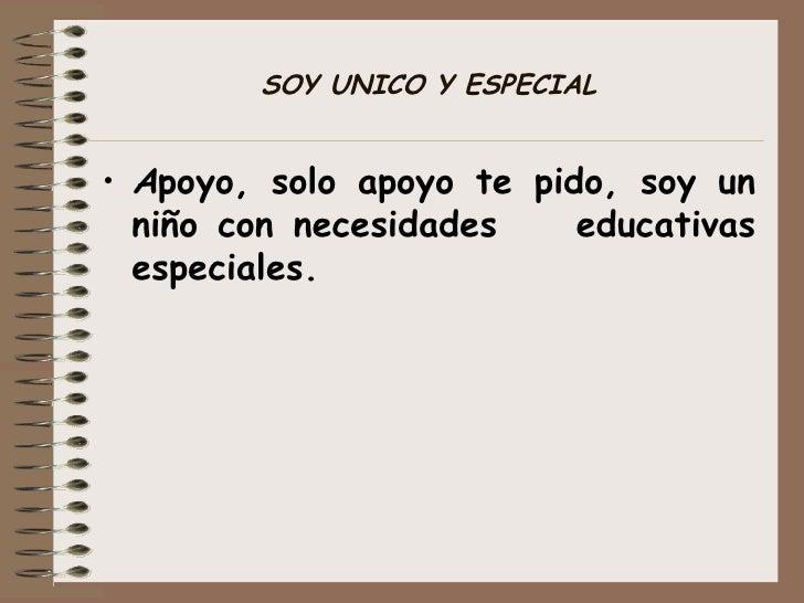 SOY UNICO Y ESPECIAL <ul><li>A poyo, solo apoyo te pido, soy un niño con necesidades  educativas especiales. </li></ul>