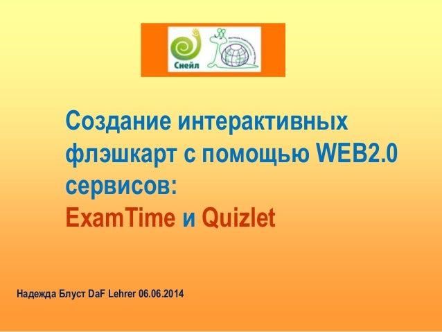 Создание интерактивных флэшкарт с помощью WEB2.0 сервисов: ExamTime и Quizlet Надежда Блуст DaF Lehrer 06.06.2014