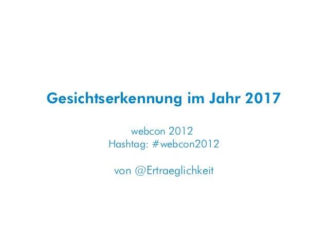Gesichtserkennung im Jahr 2017           webcon 2012       Hashtag: #webcon2012        von @Ertraeglichkeit