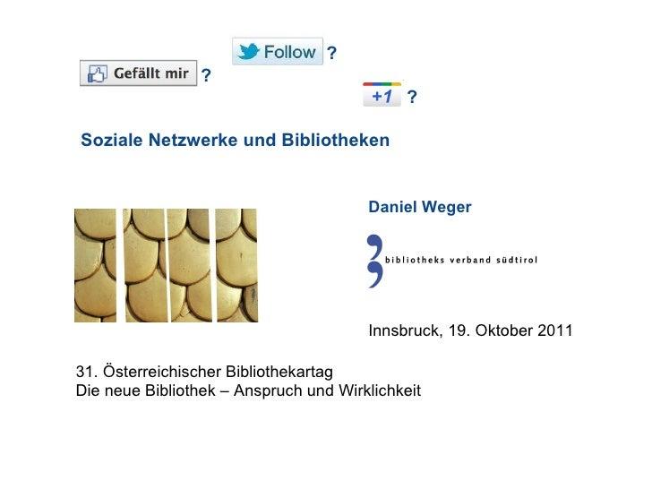 ? ?  ? Soziale Netzwerke und Bibliotheken Daniel Weger 31. Österreichischer Bibliothekartag Die neue Bibliothek – Anspru...