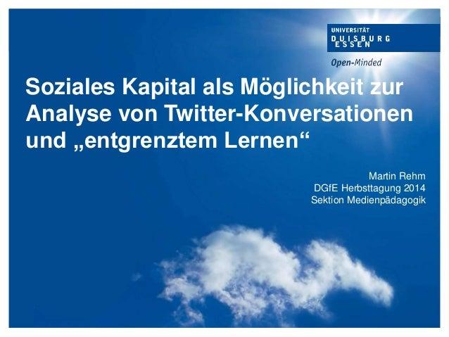 """Soziales Kapital als Möglichkeit zur Analyse von Twitter-Konversationen und """"entgrenztem Lernen"""" Martin Rehm DGfE Herbstta..."""