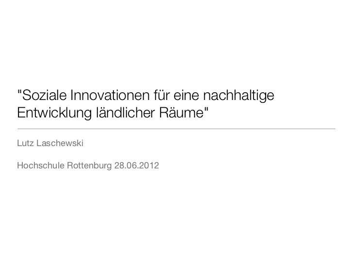 """""""Soziale Innovationen für eine nachhaltigeEntwicklung ländlicher Räume""""Lutz LaschewskiHochschule Rottenburg 28.06.2012"""