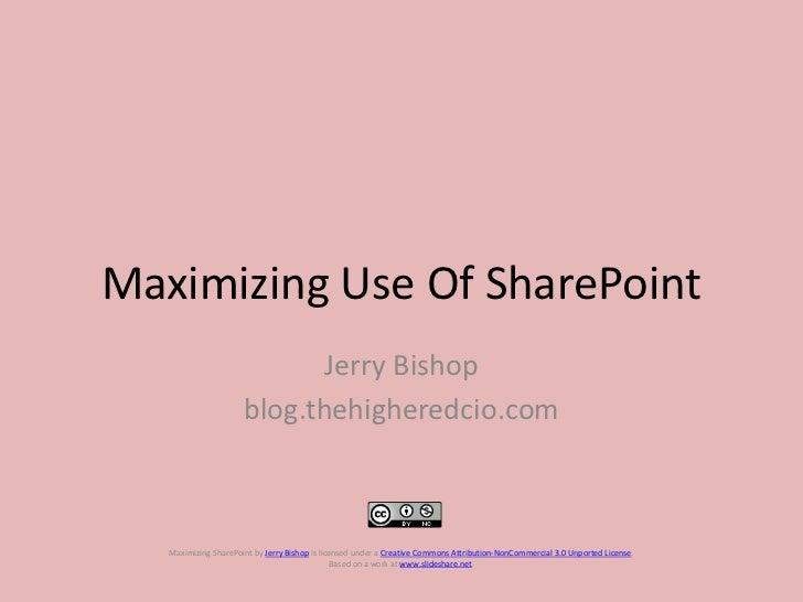 Maximizing Use Of SharePoint<br />Jerry Bishop<br />blog.thehigheredcio.com<br />Maximizing SharePointbyJerry Bishopis ...