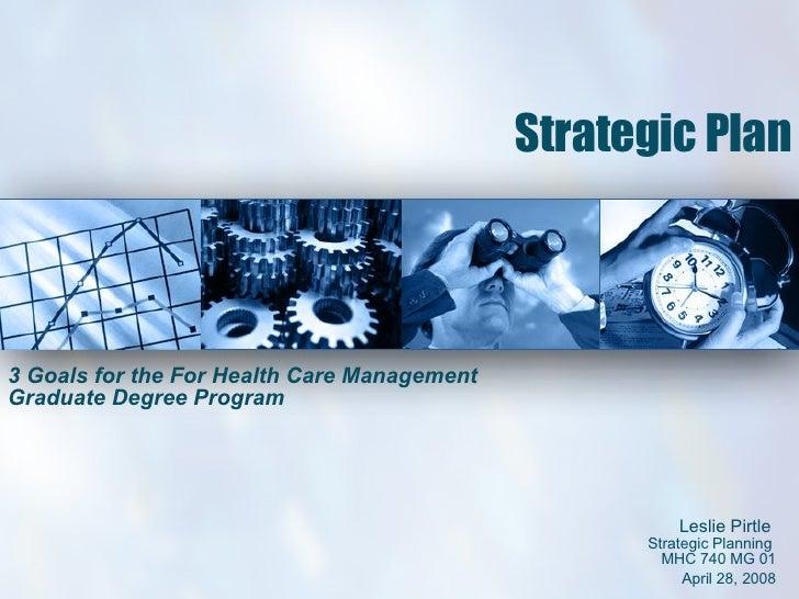 Strategic Plan 3 Goals for the For Health Care Management Graduate Degree Program Leslie Pirtle  Strategic Planning  MHC 7...