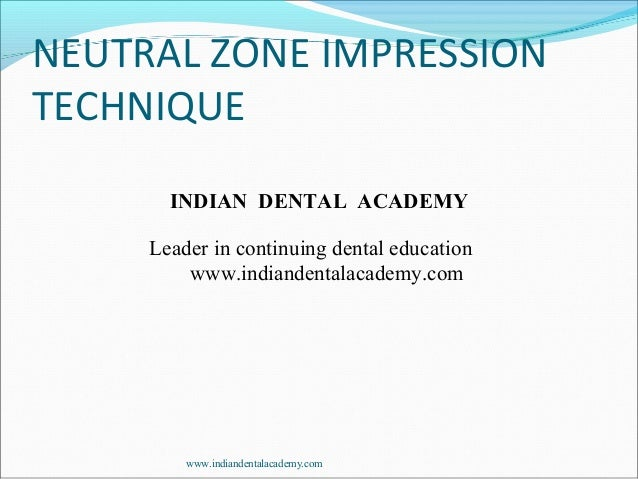 NEUTRAL ZONE IMPRESSION TECHNIQUE INDIAN DENTAL ACADEMY Leader in continuing dental education www.indiandentalacademy.com ...