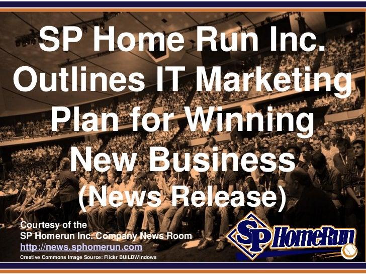 SPHomeRun.com SP Home Run Inc.Outlines IT Marketing  Plan for Winning   New Business                       (News Release) ...