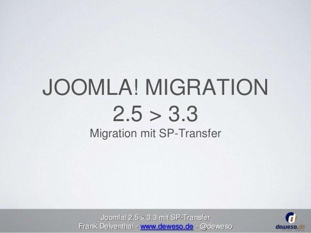 JOOMLA! MIGRATION  2.5 > 3.3  Migration mit SP-Transfer  Joomla! 2.5 > 3.3 mit SP-Transfer  Frank Delventhal - www.deweso....