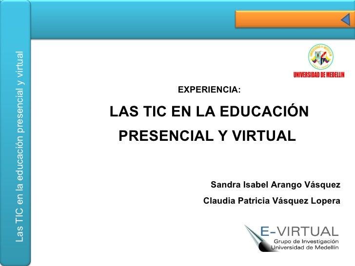 EXPERIENCIA: LAS TIC EN LA EDUCACIÓN PRESENCIAL Y VIRTUAL  Sandra Isabel Arango Vásquez Claudia Patricia Vásquez Lopera