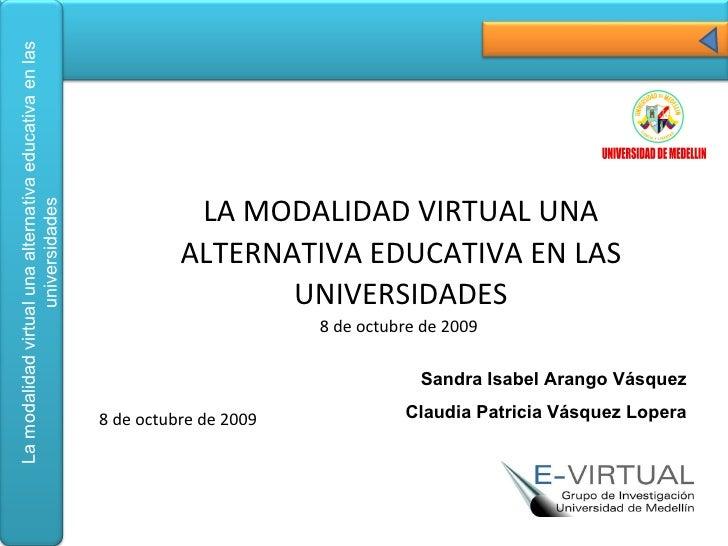 LA MODALIDAD VIRTUAL UNA ALTERNATIVA EDUCATIVA EN LAS UNIVERSIDADES 8 de octubre de 2009  Sandra Isabel Arango Vásquez Cla...