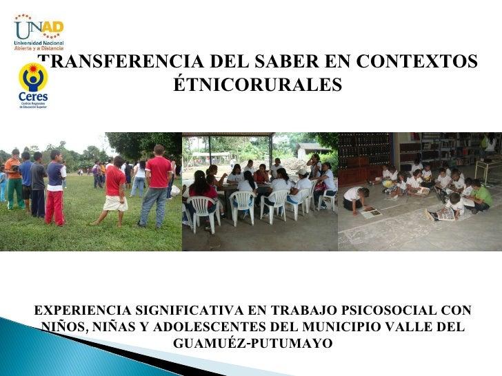 TRANSFERENCIA DEL SABER EN CONTEXTOS ÉTNICORURALES EXPERIENCIA SIGNIFICATIVA EN TRABAJO PSICOSOCIAL CON NIÑOS, NIÑAS Y ADO...