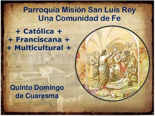+ Católica + + Franciscana + + Multicultural + Parroquia Misión San Luis Rey Una Comunidad de Fe Quinto Domingo de Cuaresma