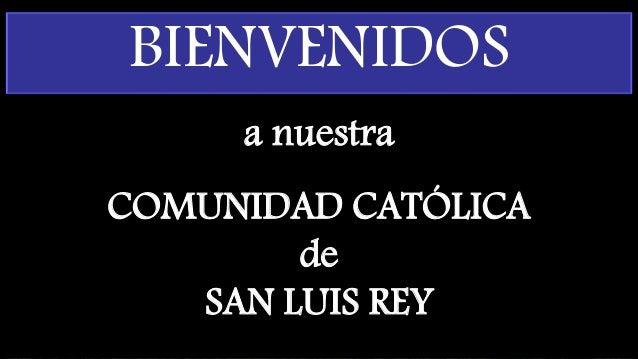 a nuestra COMUNIDAD CATÓLICA de SAN LUIS REY BIENVENIDOS