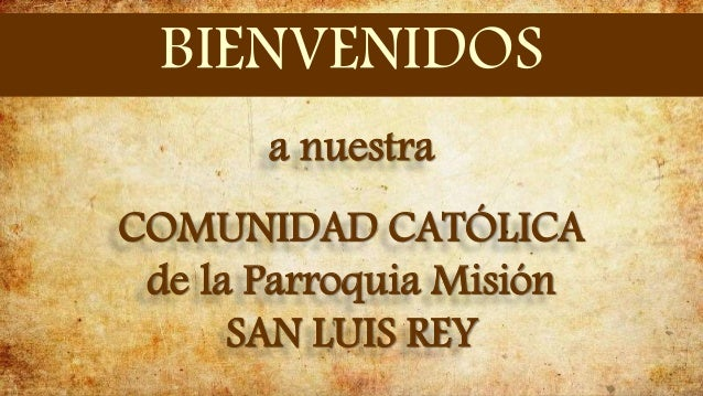 a nuestra COMUNIDAD CATÓLICA de la Parroquia Misión SAN LUIS REY BIENVENIDOS
