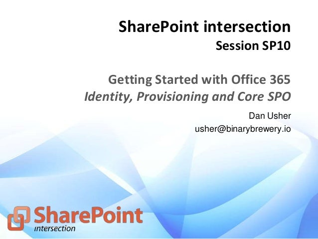 SharePoint intersection Session SP10 Getting Started with Office 365 Identity, Provisioning and Core SPO Dan Usher usher@b...