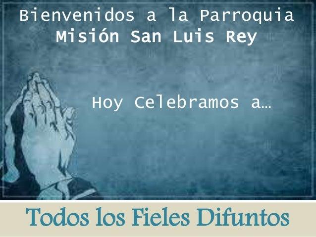 Bienvenidos a la Parroquia  Misión San Luis Rey  Hoy Celebramos a…  Todos los Fieles Difuntos