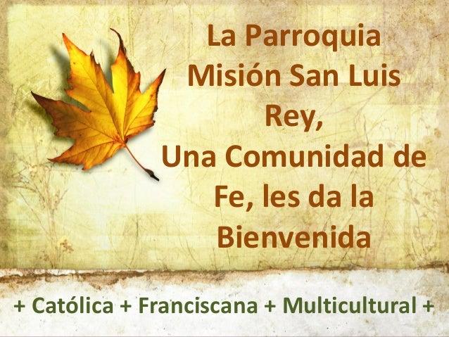 La Parroquia Misión San Luis Rey, Una Comunidad de Fe, les da la Bienvenida + Católica + Franciscana + Multicultural +