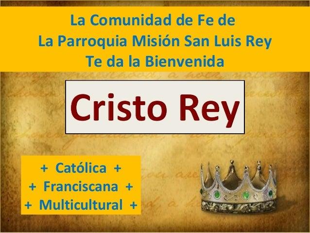 La Comunidad de Fe de La Parroquia Misión San Luis Rey Te da la Bienvenida  + Católica + + Franciscana + + Multicultural +