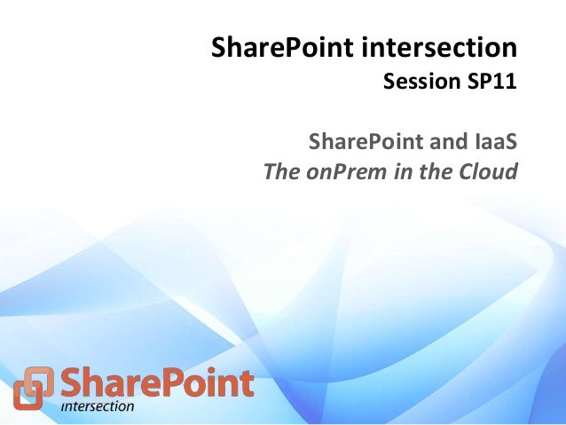 SharePoint intersection Session SP11 SharePoint and IaaS The onPrem in the Cloud