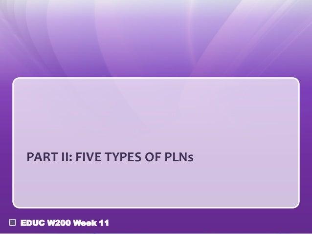 PART II: FIVE TYPES OF PLNsEDUC W200 Week 11