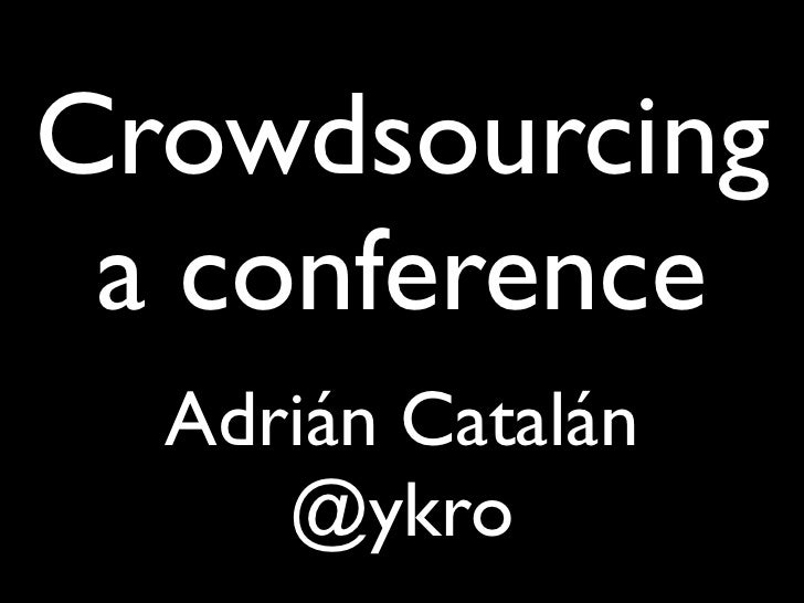 Crowdsourcing a conference  Adrián Catalán     @ykro