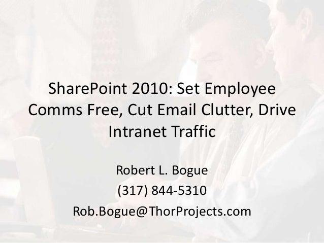 SharePoint 2010: Set Employee Comms Free, Cut Email Clutter, Drive Intranet Traffic Robert L. Bogue (317) 844-5310 Rob.Bog...