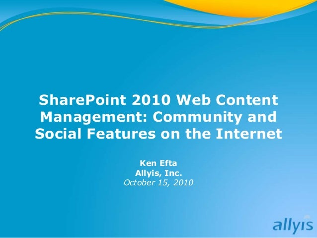SharePoint 2010 Web Content Management: Community and Social Features on the Internet Ken Efta Allyis, Inc. October 15, 20...