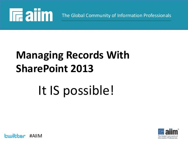#AIIM #AIIM The Global Community of Information Professionals Managing Records With SharePoint 2013 It IS possible!