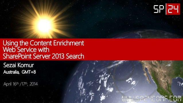 Using the Content Enrichment Web Service with SharePoint Server 2013 Search Sezai Komur Australia, GMT+8 April 16th /17th,...