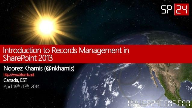 Introduction to Records Management in SharePoint 2013 Noorez Khamis (@nkhamis) http://www.khamis.net Canada, EST April 16t...