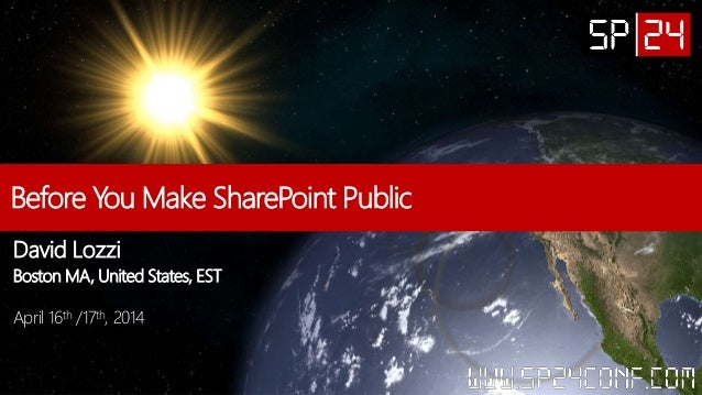 Before You Make SharePoint Public David Lozzi Boston MA, United States, EST April 16th /17th, 2014
