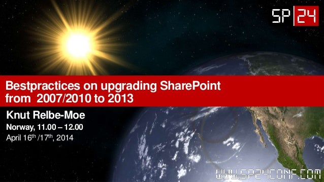 Bestpractices on upgrading SharePoint from 2007/2010 to 2013 Knut Relbe-Moe Norway, 11.00 – 12.00 April 16th /17th, 2014