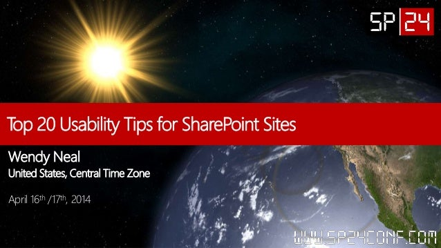 Top 20 Usability Tips for SharePoint Sites Wendy Neal United States, Central Time Zone April 16th /17th, 2014