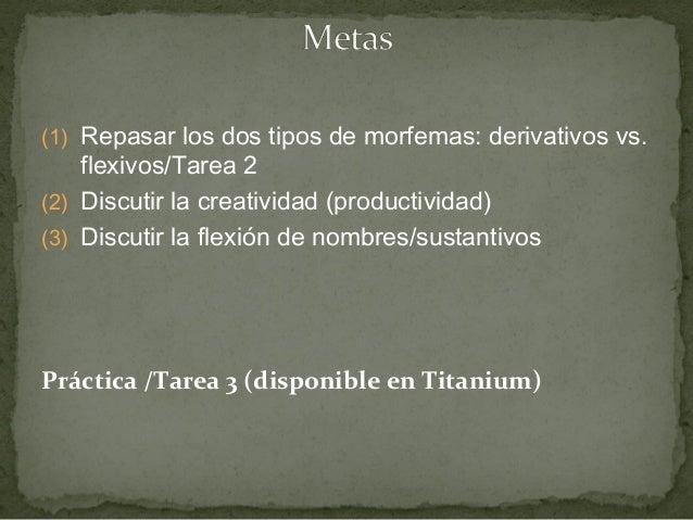 (1) Repasar los dos tipos de morfemas: derivativos vs. flexivos/Tarea 2 (2) Discutir la creatividad (productividad) (3) Di...