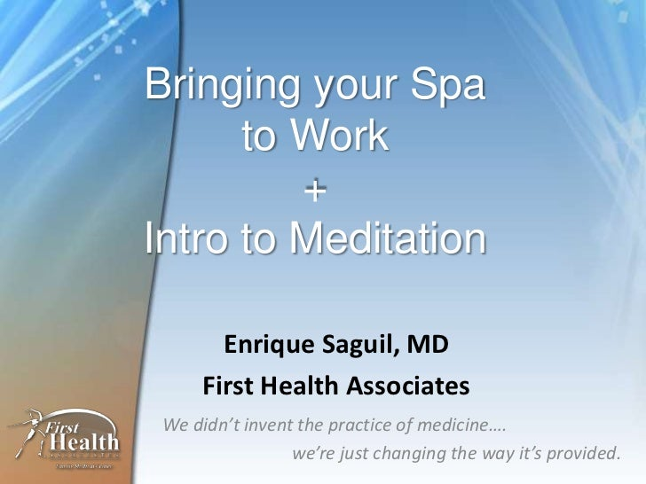 Bringing your Spa to Work+Intro to Meditation<br />Enrique Saguil, MD<br />First Health Associates<br />We didn't invent t...