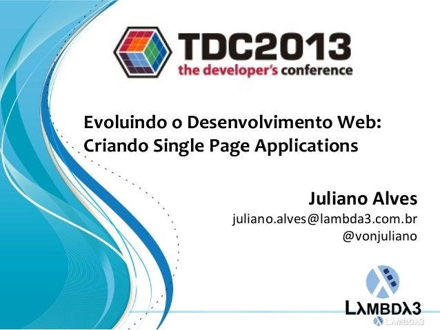 Evoluindo o Desenvolvimento Web:Criando Single Page ApplicationsJuliano Alvesjuliano.alves@lambda3.com.br@vonjuliano