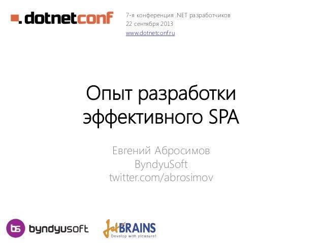 7-я конференция .NET разработчиков 22 сентября 2013 www.dotnetconf.ru  Опыт разработки эффективного SPA Евгений Абросимов ...