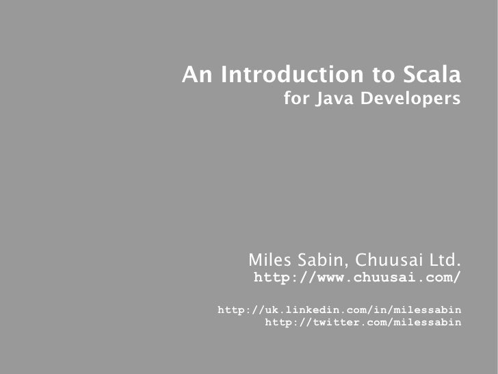 An Introduction to Scala             for Java Developers            Miles Sabin, Chuusai Ltd.         http://www.chuusai.c...