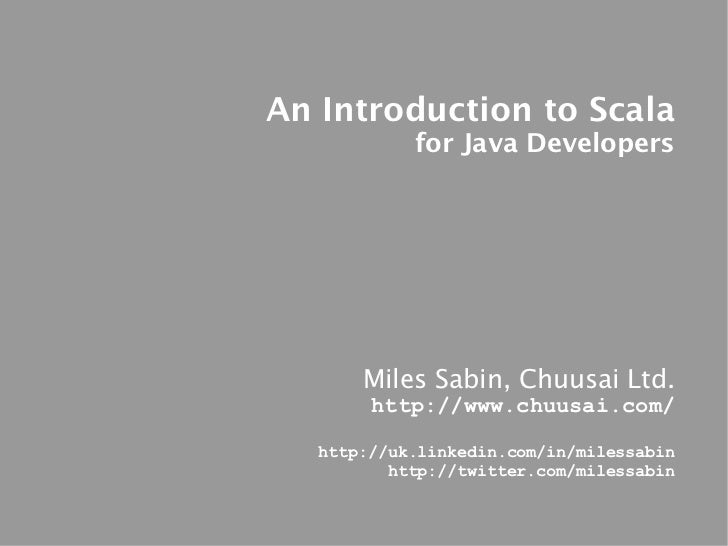 An Introduction to Scala            for Java Developers       Miles Sabin, Chuusai Ltd.        http://www.chuusai.com/   h...