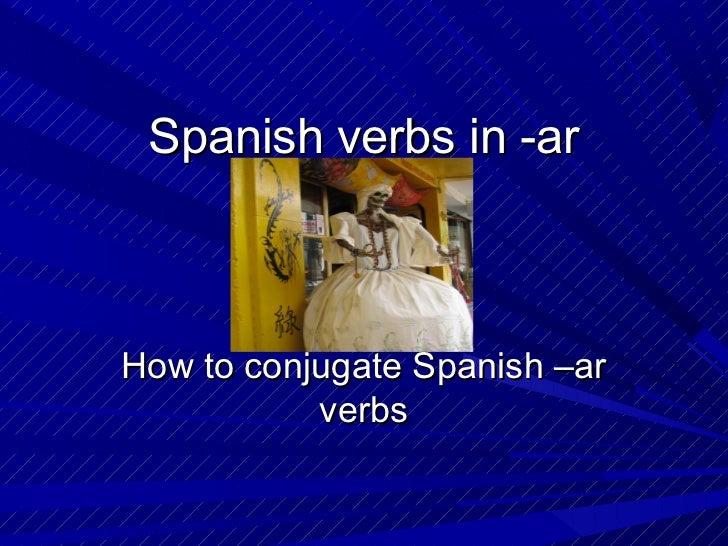 Spanish verbs in -arHow to conjugate Spanish –ar           verbs