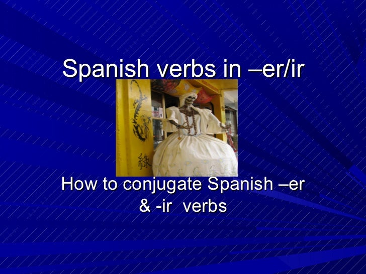 Spanish verbs in –er/irHow to conjugate Spanish –er         & -ir verbs