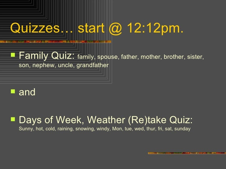 Quizzes… start @ 12:12pm. <ul><li>Family Quiz:  family, spouse, father, mother, brother, sister, son, nephew, uncle, grand...