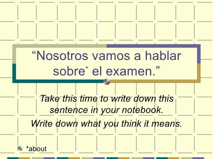 """ Nosotros vamos a hablar sobre *  el examen."" Take this time to write down this sentence in your notebook. Write down wha..."
