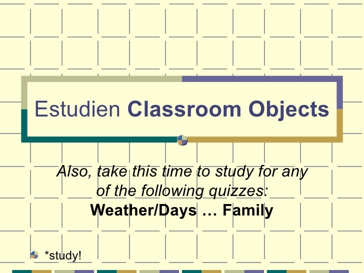 Estudien  Classroom Objects Also, take this time to study for any of the following quizzes:  Weather/Days … Family <ul><li...