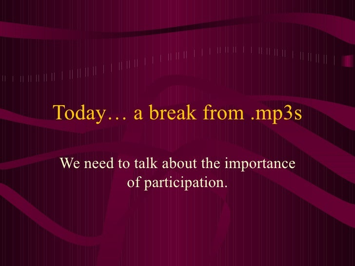 Today… a break from .mp3s We need to talk about the importance of participation.