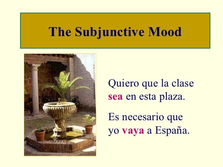 The Subjunctive Mood Quiero que la clase  sea  en esta plaza. Es necesario que yo  vaya  a España.