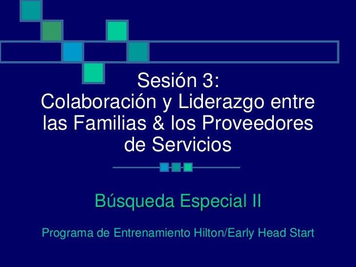 Sesión 3:Colaboración y Liderazgo entrelas Familias & los Proveedores          de Servicios         Búsqueda Especial IIPr...